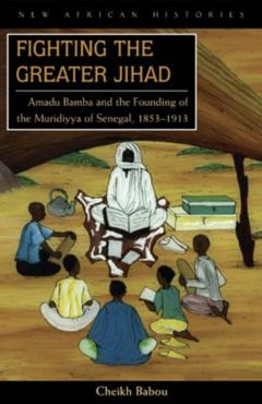 Fighting the Greater Jihad: Amadu Bamba and the Founding of the Muridiyya of Senegal, 1853-1913