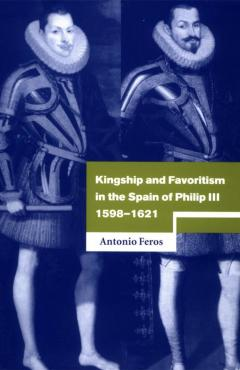 Kingship and Favoritism in the Spain of Philip III, 1598-1621