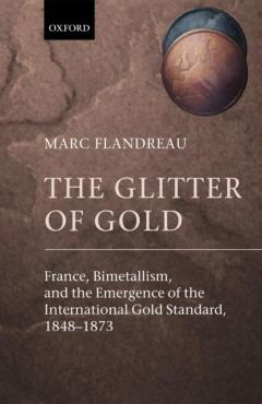 The Glitter of Gold: France, Bimetallism and the Emergence of the International Gold Standard, 1848-1873.