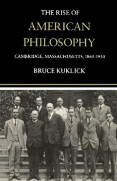 The Rise of American Philosophy: Cambridge, Massachusetts, 1860-1930