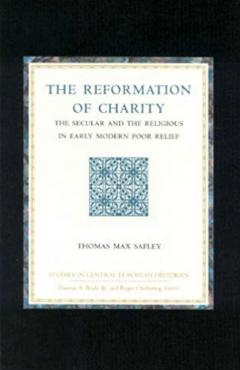 The Reformation of Charity: The Secular and the Religious in Early Modern Poor Relief
