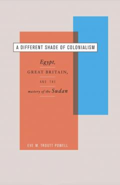 A Different Shade of Colonialism: Egypt, Great Britain and the Mastery of the Sudan