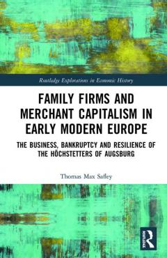 Family Firms and Merchant Capitalism in Early Modern Europe. The Business, Bankruptcy and Resilience of the Höchstetters of Augsburg