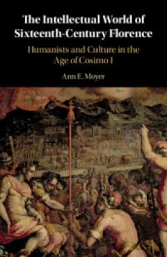 The Intellectual World of Sixteenth-Century Florence: Humanists and Culture in the Age of Cosimo I